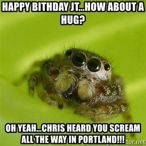 The Spider Bro - Happy Bithday JT...how about a hug? Oh yeah...Chris heard you scream all the way in Portland!!!