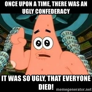 ugly barnacle patrick - once upon a time, there was an ugly confederacy it was so ugly, that everyone died!