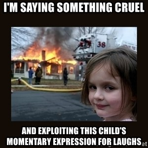 burning house girl - I'm saying something cruel and exploiting this child's momentary expression for laughs