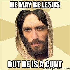 Jesus mem - He may be lesus But he is a cunt