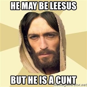 Jesus mem - He may be leesus  But he is a cunt