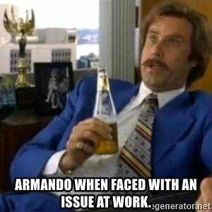 That escalated quickly-Ron Burgundy - Armando when faced with an issue at work.
