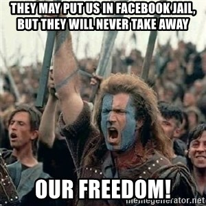 Brave Heart Freedom - they may put us in facebook jail, but they will never take away our freedom!