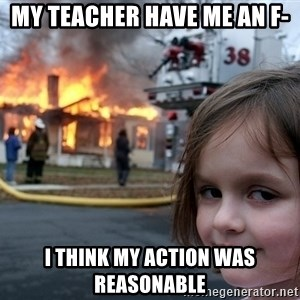 Disaster Girl - My teacher have me an F- I think my action was reasonable