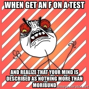 iHate - When get an F on a test and realize that your mind is described as nothing more than moribund