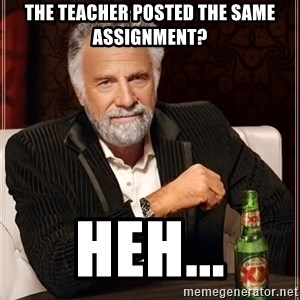 The Most Interesting Man In The World - The teacher posted the same assignment? Heh...