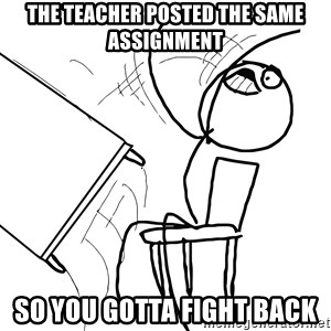 Desk Flip Rage Guy - The teacher posted the same assignment So you gotta fight back