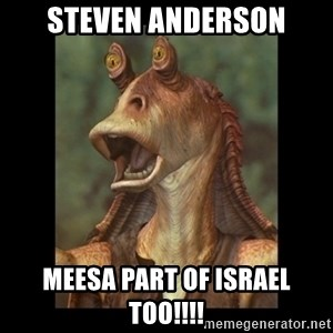 Jar Jar Binks - Steven Anderson Meesa part of Israel too!!!!