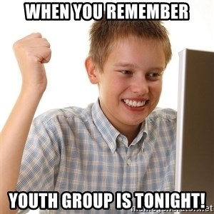 First Day on the internet kid - When you remember Youth Group is tonight!