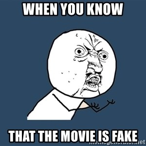 Y U No - when you know that the movie is fake
