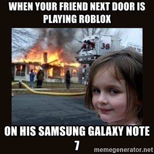 burning house girl - When your friend next door is playing Roblox on his Samsung Galaxy Note 7