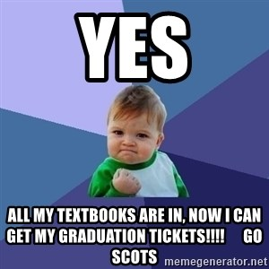 Success Kid - YES All my TEXTBOOKS are In, now I can get my GRADUATION tickets!!!!      Go    Scots
