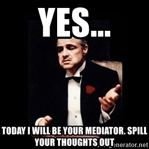 The Godfather - Yes... today I will be your mediator. Spill your thoughts out