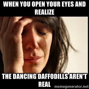 First World Problems - When you open your eyes and realize the dancing daffodills aren't real