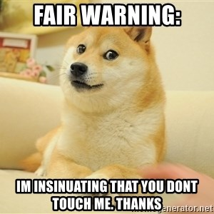 so doge - Fair warning: im insinuating that you dont touch me. Thanks