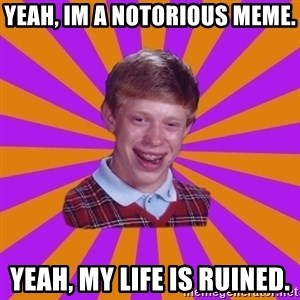 Unlucky Brian Strikes Again - yeah, im a notorious meme. yeah, my life is ruined.