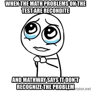 pleaseguy  - When the math problems on the test are recondite and Mathway says it don't recognize the problem