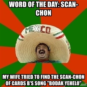 "Successful Mexican - word of the day: scan-chon my wife tried to find the scan-chon of cards B's song ""Bodak yehelo"""