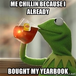 Kermit The Frog Drinking Tea - Me chillin because i already  bought my yearbook