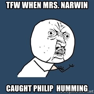 Y U No - TFW when Mrs. Narwin  caught Philip  humming