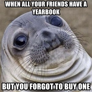 Awkward Seal - When all your friends have a yearbook But you forgot to buy one