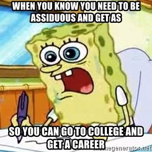 Spongebob What I Learned In Boating School Is - When you know you need to be assiduous and get As so you can go to college and get a career