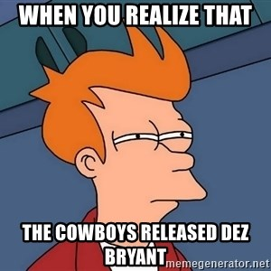 Futurama Fry - when you realize that  the cowboys released Dez Bryant