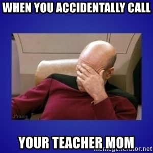 Picard facepalm  - when you accidentally call  your teacher mom