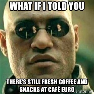 What If I Told You - What if I told you there's still fresh coffee and snacks at café euro