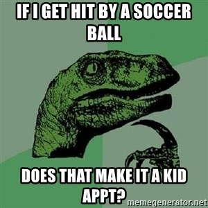 Philosoraptor - if i get hit by a soccer ball does that make it a kid appt?