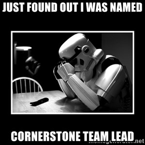 Sad Trooper - Just found out i was named  Cornerstone team lead