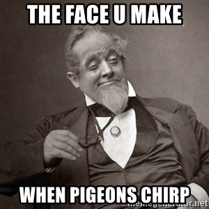 1889 [10] guy - THE FACE U MAKE  WHEN PIGEONS CHIRP