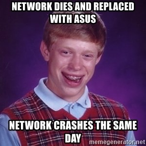 Bad Luck Brian - Network dies and replaced with asus network crashes the same day