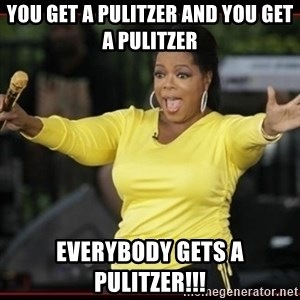 Overly-Excited Oprah!!!  - You get a Pulitzer and you get a Pulitzer everybody gets a pulitzer!!!