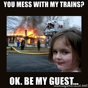 burning house girl - You mess with my trains? Ok. Be my guest...
