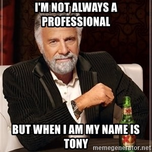 The Most Interesting Man In The World - I'm Not Always a Professional But when I am my name is Tony