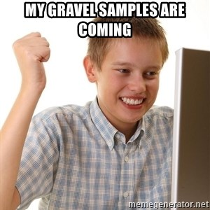 First Day on the internet kid - My gravel samples are coming
