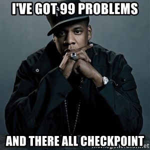 Jay Z problem - I've got 99 problems and there all Checkpoint