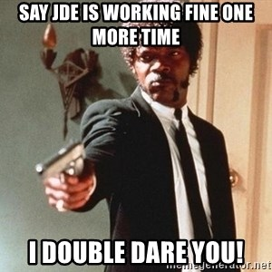 I double dare you - Say JDE is working fine one more time I double dare you!