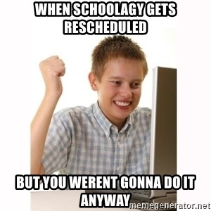 Computer kid - When schoolagy gets rescheduled  but you werent gonna do it anyway