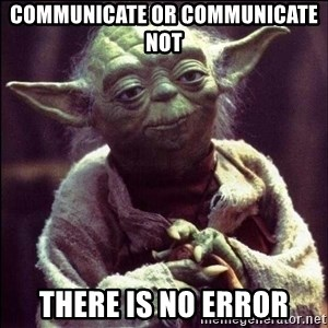 Advice Yoda - Communicate or Communicate Not There is no error