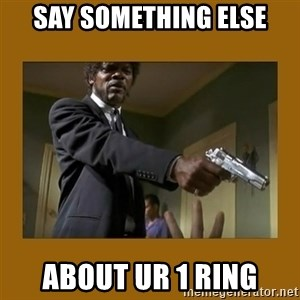 say what one more time - say something else about ur 1 ring