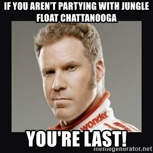 ricky bobby  - If you aren't partying with Jungle float chattanooga you're last!
