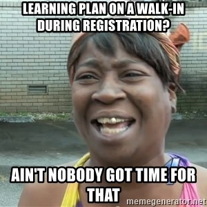 Ain`t nobody got time fot dat - Learning Plan on a Walk-in during registration? Ain't nobody got time for that