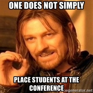 One Does Not Simply - One Does Not Simply Place Students at the Conference