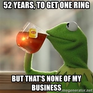 Kermit The Frog Drinking Tea - 52 years, to get one ring but that's none of my business