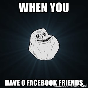 Forever Alone - When you Have 0 Facebook friends