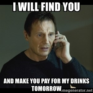 I will Find You Meme - I will find you and make you pay for my drinks tomorrow