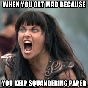 xena mad - When you get mad because  you keep squandering paper