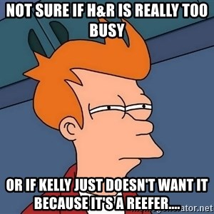Futurama Fry - Not sure if H&R is really t00 busy or if Kelly just doesn't want it because it's a reefer....